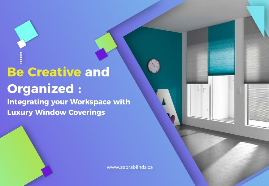 Be Creative And Organized Integrating Your Workspace With Luxury Window Coverings