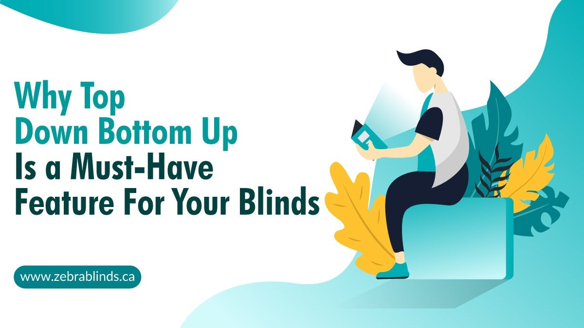 Why Top Down Bottom Up Is a Must-Have Feature for Your Blinds