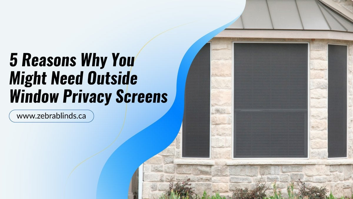 5 Reasons Why You Might Need Outside Window Privacy Screens