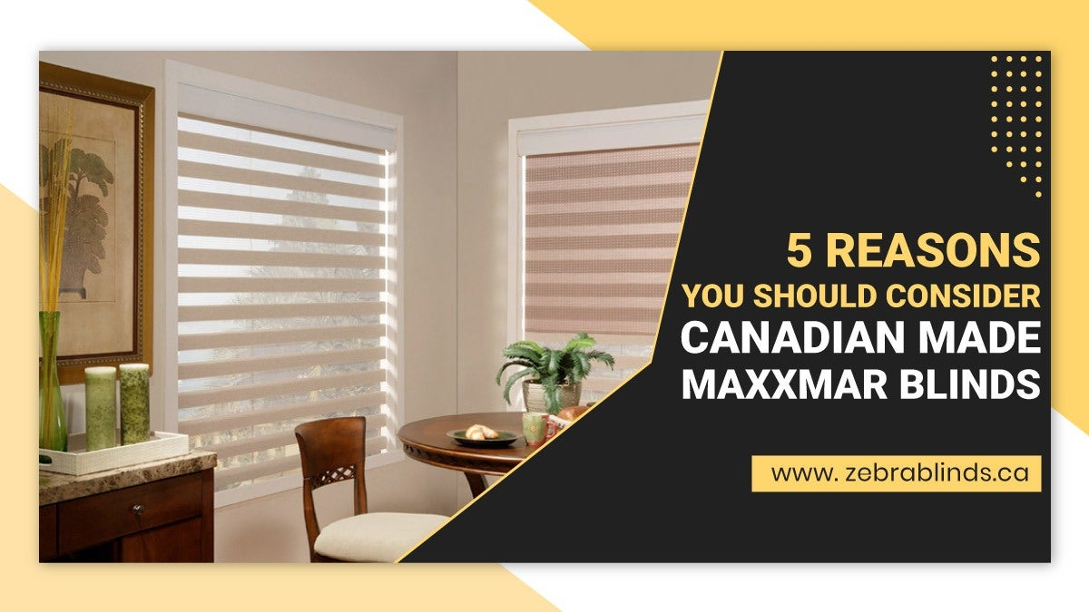 5 Reasons You Should Consider Canadian Made Maxxmar Blinds