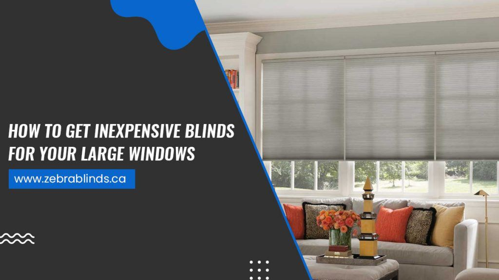 How To Get Inexpensive Blinds For Your Large Windows