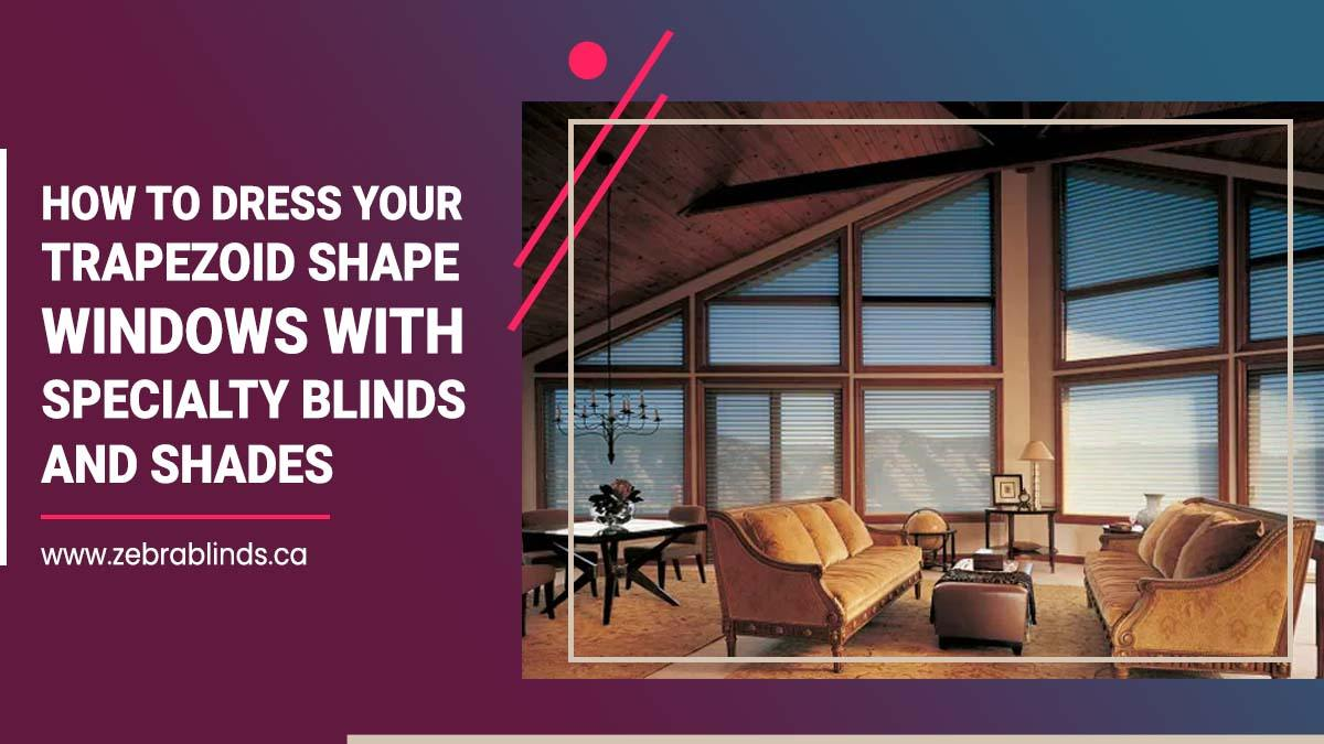How To Dress Your Trapezoid Shape Windows with Specialty Blinds and Shades
