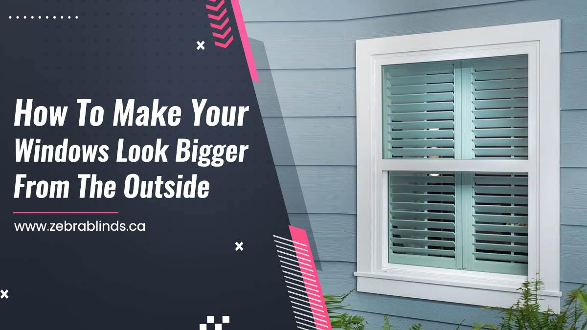 How To Make Your Windows Look Bigger From The Outside