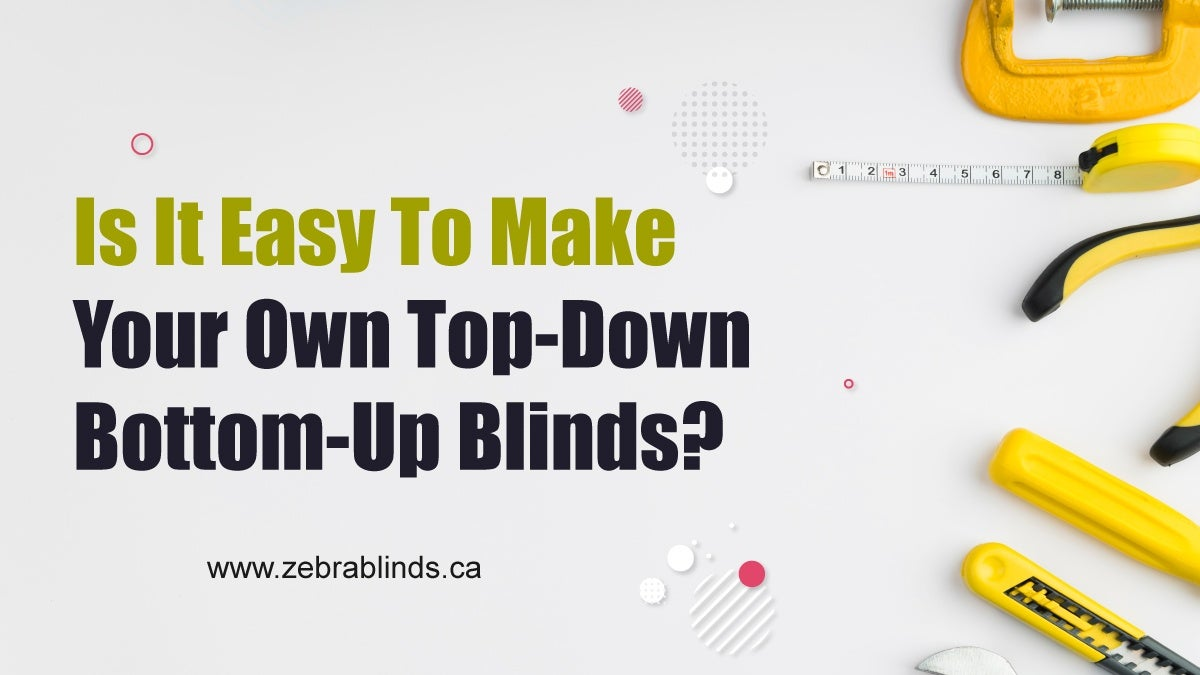 Is It Easy To Make Your Own Top-Down Bottom Up Blinds?