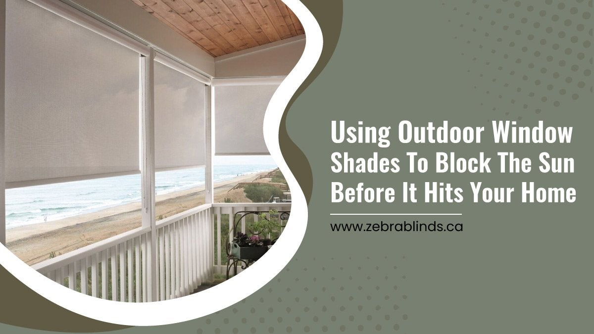 Using Outdoor Window Shades To Block The Sun Before It Hits Your Home