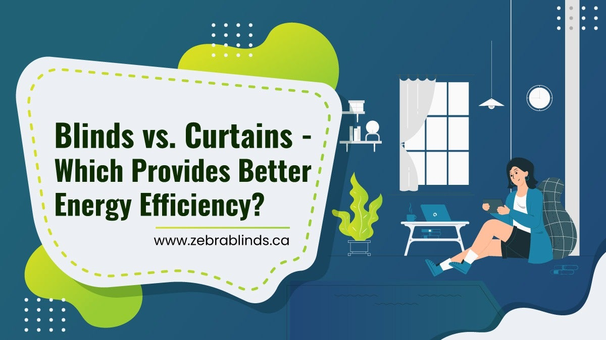 Blinds vs. Curtains - Which Provides Better Energy Efficiency?