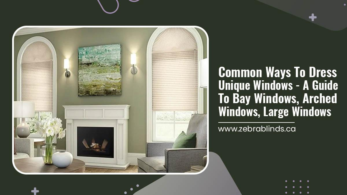 Common Ways To Dress Unique Windows - A Guide To Bay Windows, Arched Windows, Large Windows