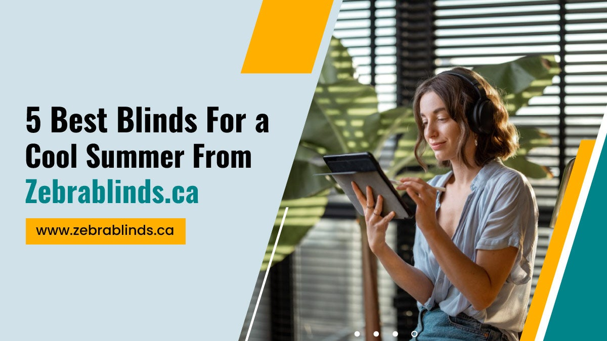 5 Best Blinds for a Cool Summer from Zebrablinds.ca