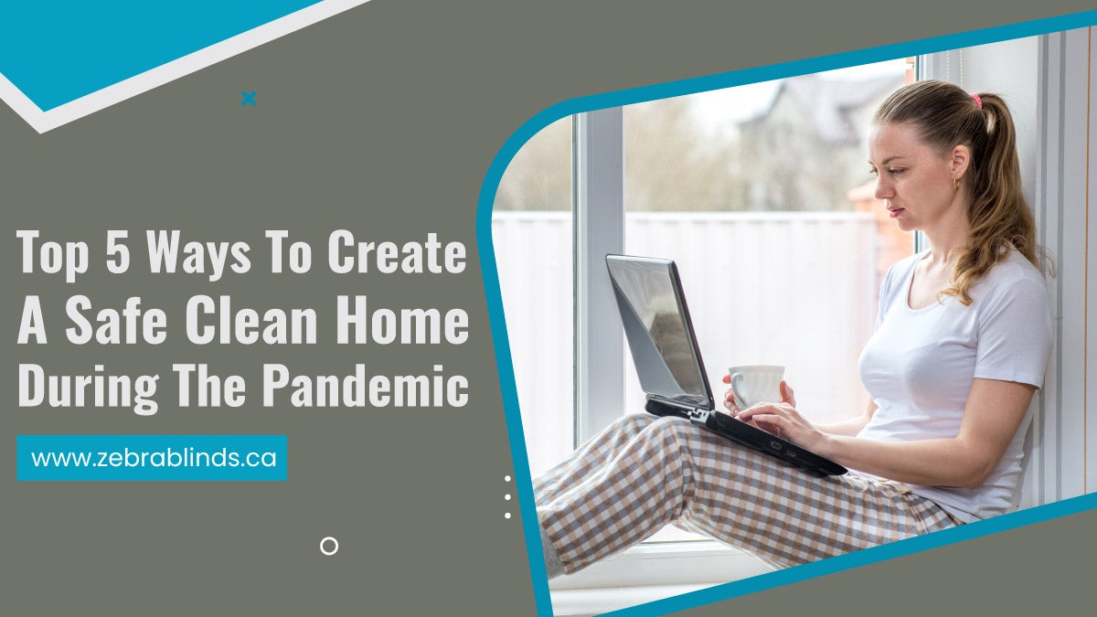 Top 5 Ways To Create A Safe Clean Home During The Pandemic
