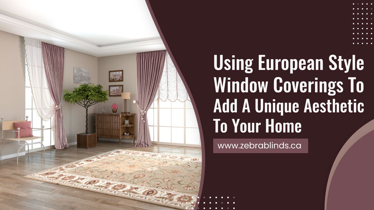 Using-European-Style-Window-Coverings-To-Add-A-Unique-Aesthetic-To-Your-Home