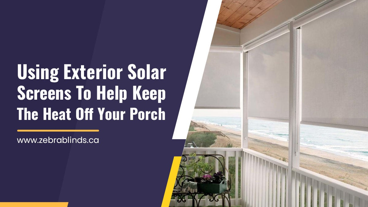 Using Exterior Solar Screens To Help Keep The Heat Off Your Porch